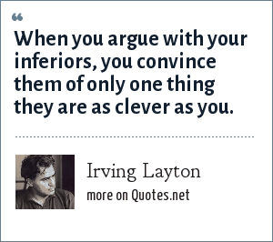 Irving Layton: When you argue with your inferiors, you convince them of only one thing they are as clever as you.