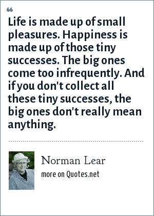 Norman Lear: Life is made up of small pleasures. Happiness is made up of those tiny successes. The big ones come too infrequently. And if you don't collect all these tiny successes, the big ones don't really mean anything.
