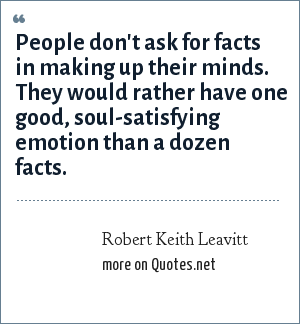 Robert Keith Leavitt: People don't ask for facts in making up their minds. They would rather have one good, soul-satisfying emotion than a dozen facts.