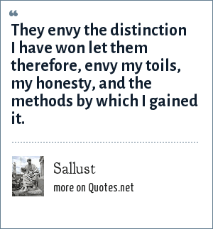 Sallust: They envy the distinction I have won let them therefore, envy my toils, my honesty, and the methods by which I gained it.