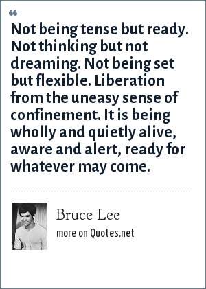 Bruce Lee: Not being tense but ready. Not thinking but not dreaming. Not being set but flexible. Liberation from the uneasy sense of confinement. It is being wholly and quietly alive, aware and alert, ready for whatever may come.