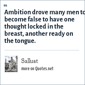 Sallust: Ambition drove many men to become false to have one thought locked in the breast, another ready on the tongue.