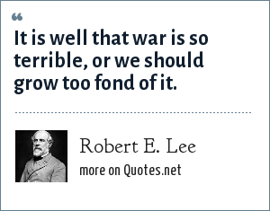 Robert E. Lee: It is well that war is so terrible, or we should grow too fond of it.