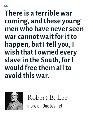 Robert E. Lee: There is a terrible war coming, and these young men who have never seen war cannot wait for it to happen, but I tell you, I wish that I owned every slave in the South, for I would free them all to avoid this war.