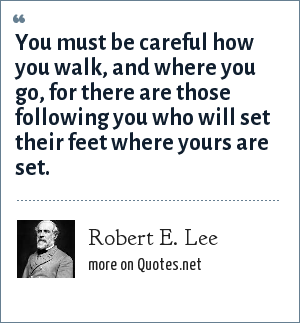 Robert E. Lee: You must be careful how you walk, and where you go, for there are those following you who will set their feet where yours are set.