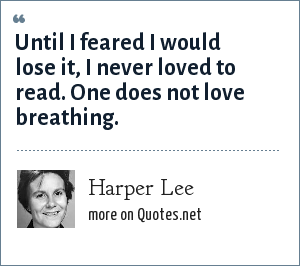 Harper Lee: Until I feared I would lose it, I never loved to read. One does not love breathing.