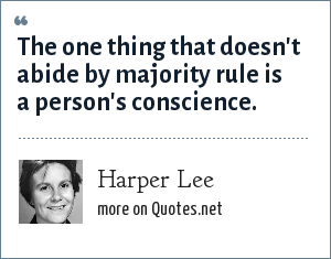 Harper Lee: The one thing that doesn't abide by majority rule is a person's conscience.