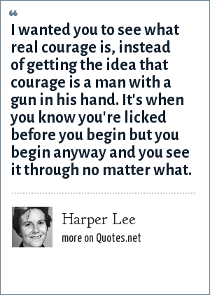 Harper Lee: I wanted you to see what real courage is, instead of getting the idea that courage is a man with a gun in his hand. It's when you know you're licked before you begin but you begin anyway and you see it through no matter what.