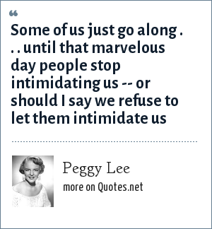 Peggy Lee: Some of us just go along . . . until that marvelous day people stop intimidating us -- or should I say we refuse to let them intimidate us