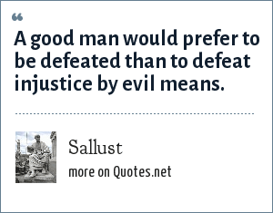 Sallust: A good man would prefer to be defeated than to defeat injustice by evil means.