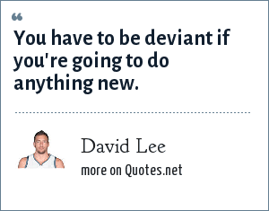 David Lee: You have to be deviant if you're going to do anything new.