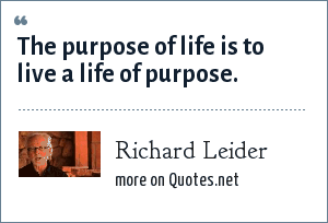 Richard Leider: The purpose of life is to live a life of purpose.