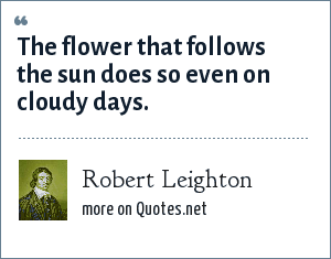 Robert Leighton: The flower that follows the sun does so even on cloudy days.