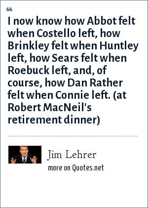 Jim Lehrer: I now know how Abbot felt when Costello left, how Brinkley felt when Huntley left, how Sears felt when Roebuck left, and, of course, how Dan Rather felt when Connie left. (at Robert MacNeil's retirement dinner)