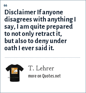 T. Lehrer: Disclaimer If anyone disagrees with anything I say, I am quite prepared to not only retract it, but also to deny under oath I ever said it.