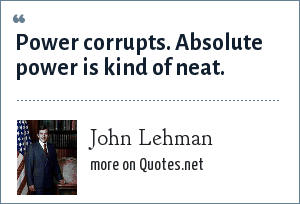 John Lehman: Power corrupts. Absolute power is kind of neat.