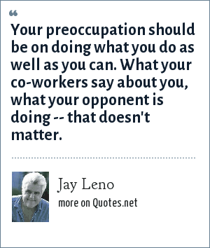 Jay Leno: Your preoccupation should be on doing what you do as well as you can. What your co-workers say about you, what your opponent is doing -- that doesn't matter.
