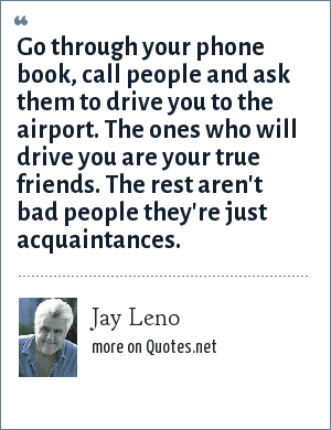 Jay Leno: Go through your phone book, call people and ask them to drive you to the airport. The ones who will drive you are your true friends. The rest aren't bad people they're just acquaintances.