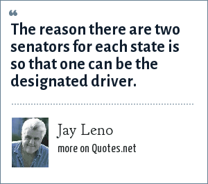 Jay Leno: The reason there are two senators for each state is so that one can be the designated driver.