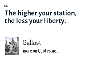 Sallust: The higher your station, the less your liberty.
