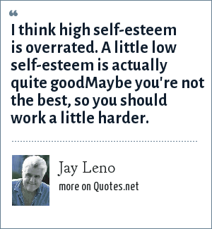 Jay Leno: I think high self-esteem is overrated. A little low self-esteem is actually quite goodMaybe you're not the best, so you should work a little harder.