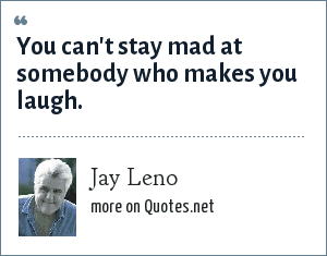 Jay Leno: You can't stay mad at somebody who makes you laugh.