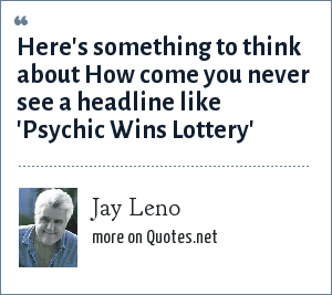 Jay Leno: Here's something to think about How come you never see a headline like 'Psychic Wins Lottery'
