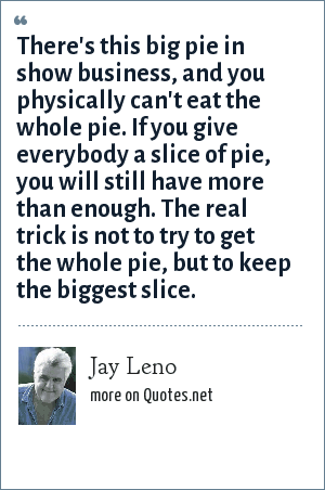 Jay Leno: There's this big pie in show business, and you physically can't eat the whole pie. If you give everybody a slice of pie, you will still have more than enough. The real trick is not to try to get the whole pie, but to keep the biggest slice.
