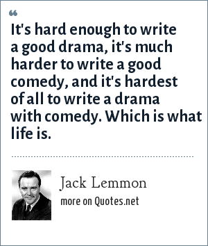Jack Lemmon: It's hard enough to write a good drama, it's much harder to write a good comedy, and it's hardest of all to write a drama with comedy. Which is what life is.