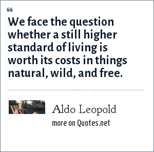 Aldo Leopold: We face the question whether a still higher standard of living is worth its costs in things natural, wild, and free.