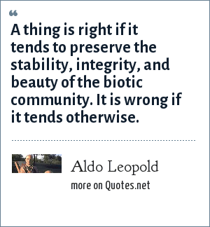 Aldo Leopold: A thing is right if it tends to preserve the stability, integrity, and beauty of the biotic community. It is wrong if it tends otherwise.