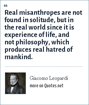 Giacomo Leopardi: Real misanthropes are not found in solitude, but in the real world since it is experience of life, and not philosophy, which produces real hatred of mankind.