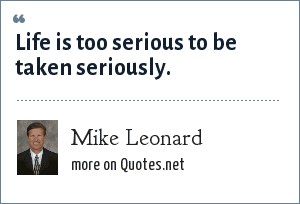 Mike Leonard: Life is too serious to be taken seriously.