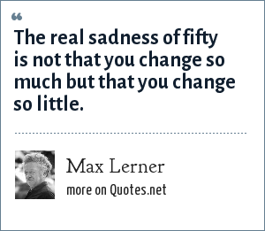 Max Lerner: The real sadness of fifty is not that you change so much but that you change so little.