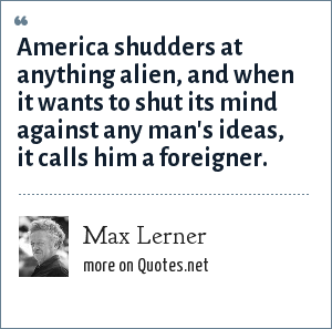 Max Lerner: America shudders at anything alien, and when it wants to shut its mind against any man's ideas, it calls him a foreigner.