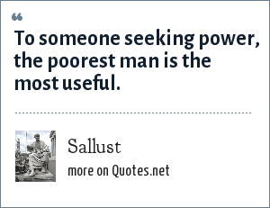 Sallust: To someone seeking power, the poorest man is the most useful.
