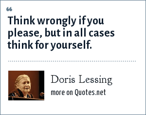 Doris Lessing: Think wrongly if you please, but in all cases think for yourself.