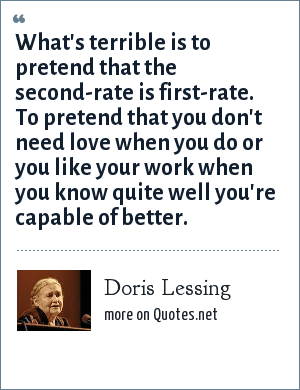 Doris Lessing: What's terrible is to pretend that the second-rate is first-rate. To pretend that you don't need love when you do or you like your work when you know quite well you're capable of better.