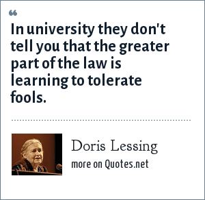 Doris Lessing: In university they don't tell you that the greater part of the law is learning to tolerate fools.