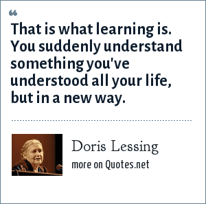 Doris Lessing: That is what learning is. You suddenly understand something you've understood all your life, but in a new way.