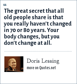 Doris Lessing: The great secret that all old people share is that you really haven't changed in 70 or 80 years. Your body changes, but you don't change at all.