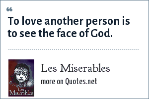 Les Miserables: To love another person is to see the face of God.