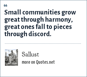 Sallust: Small communities grow great through harmony, great ones fall to pieces through discord.