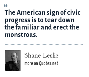 Shane Leslie: The American sign of civic progress is to tear down the familiar and erect the monstrous.