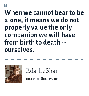 Eda LeShan: When we cannot bear to be alone, it means we do not properly value the only companion we will have from birth to death -- ourselves.