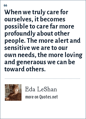 Eda LeShan: When we truly care for ourselves, it becomes possible to care far more profoundly about other people. The more alert and sensitive we are to our own needs, the more loving and generaous we can be toward others.