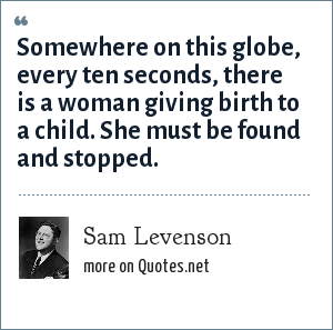 Sam Levenson: Somewhere on this globe, every ten seconds, there is a woman giving birth to a child. She must be found and stopped.