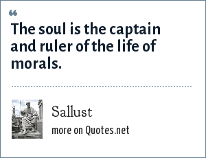 Sallust: The soul is the captain and ruler of the life of morals.