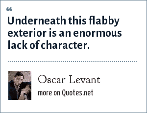Oscar Levant: Underneath this flabby exterior is an enormous lack of character.