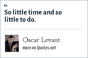 Oscar Levant: So little time and so little to do.